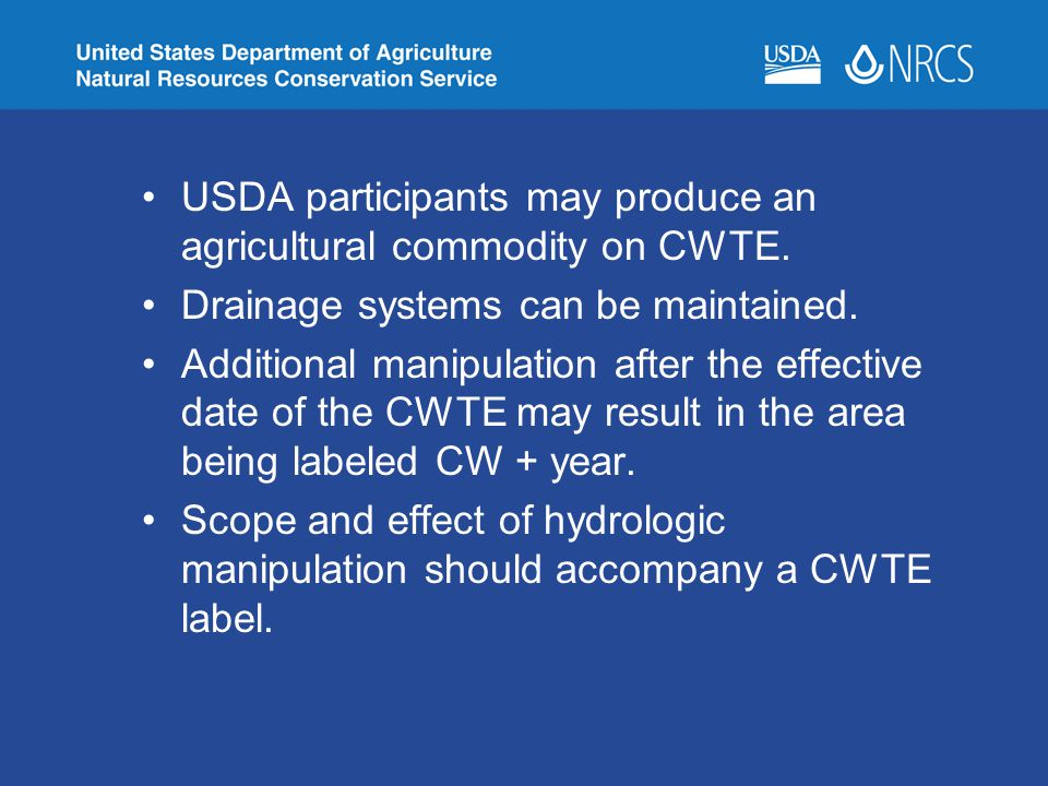 USDA participants may produce an agricultural commodity on CWTE. Drainage systems can be maintained. Additional manipulation after the effective date