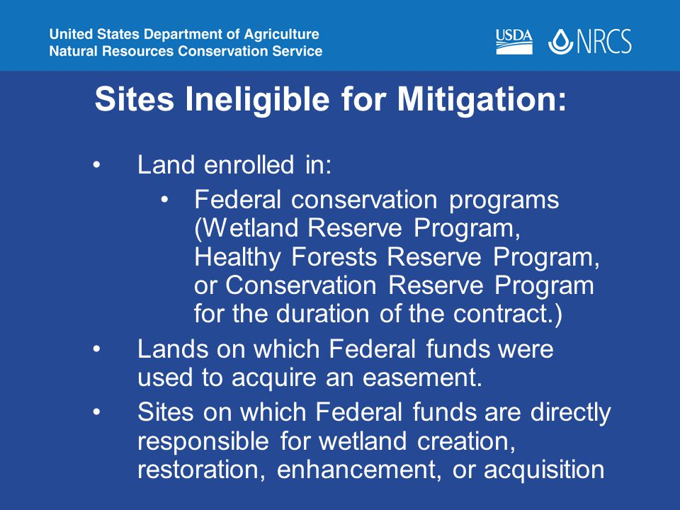 Sites Ineligible for Mitigation: Land enrolled in: Federal conservation programs (Wetland Reserve Program, Healthy Forests Reserve Program, or Conserv