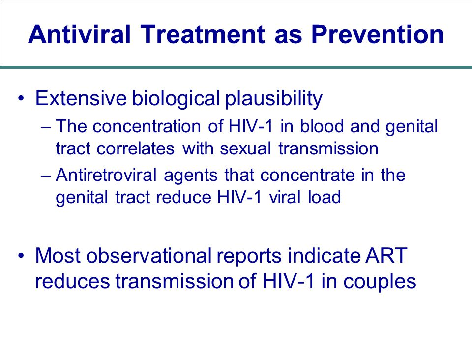Antiviral Treatment as Prevention Extensive biological plausibility –The concentration of HIV-1 in blood and genital tract correlates with sexual transmission –Antiretroviral agents that concentrate in the genital tract reduce HIV-1 viral load Most observational reports indicate ART reduces transmission of HIV-1 in couples