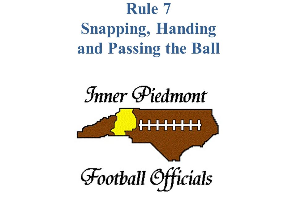 Rule 7 Snapping, Handing and Passing the Ball