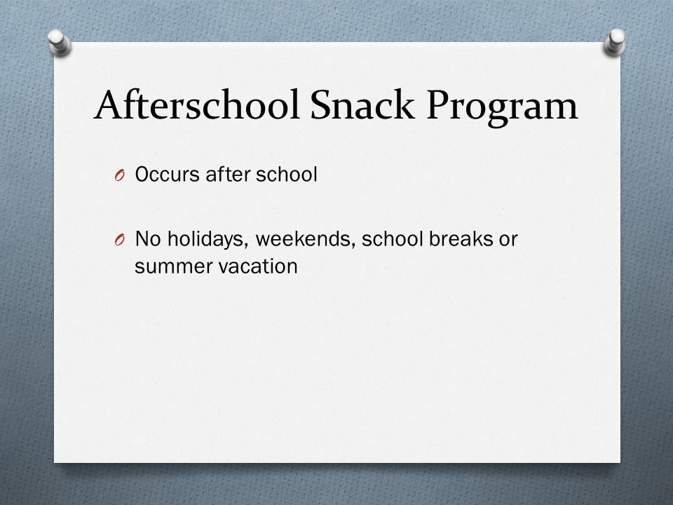 Afterschool Snack Program O Occurs after school O No holidays, weekends, school breaks or summer vacation