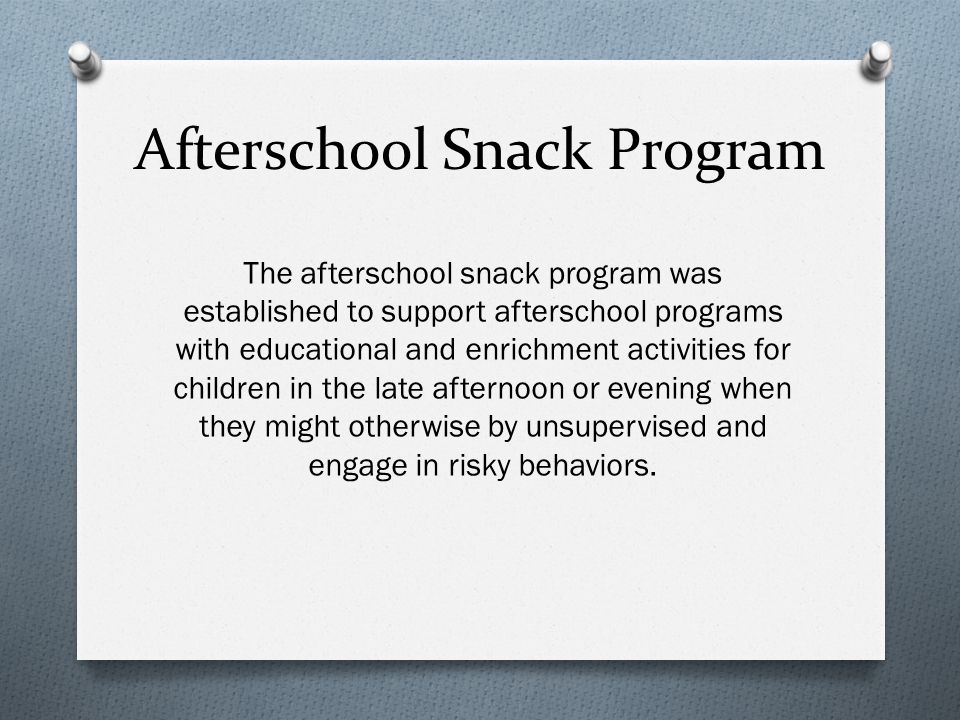 Afterschool Snack Program The afterschool snack program was established to support afterschool programs with educational and enrichment activities for children in the late afternoon or evening when they might otherwise by unsupervised and engage in risky behaviors.