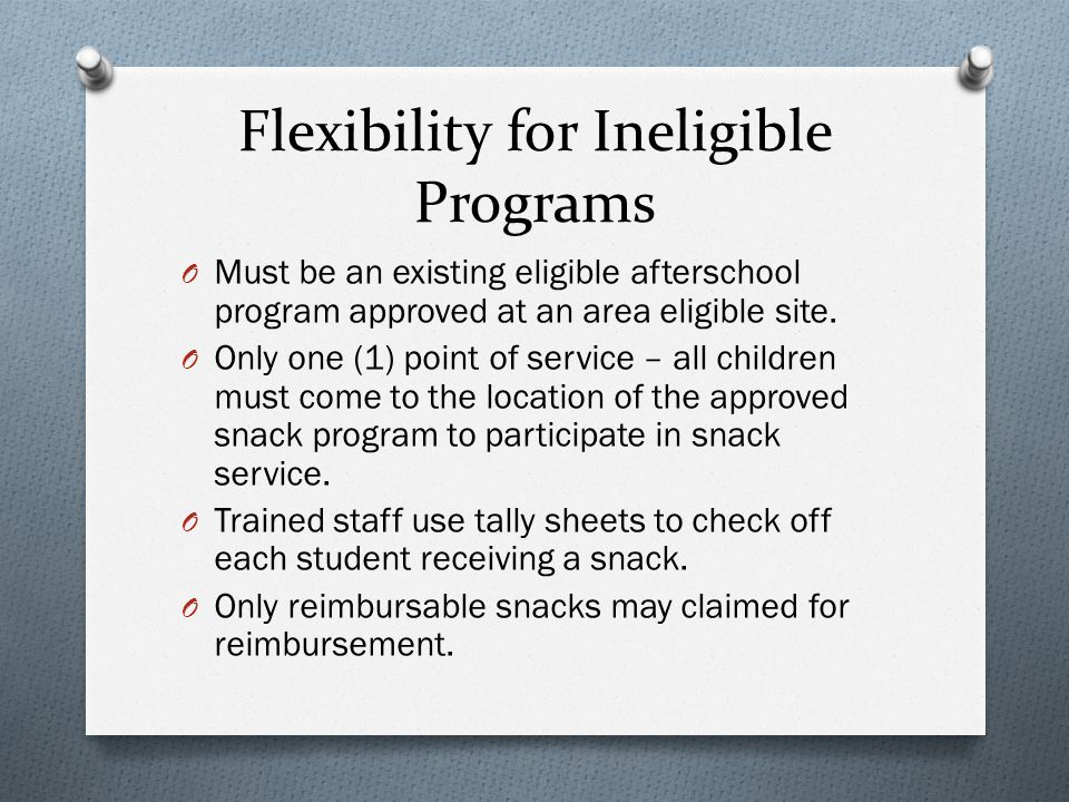 Flexibility for Ineligible Programs O Must be an existing eligible afterschool program approved at an area eligible site.