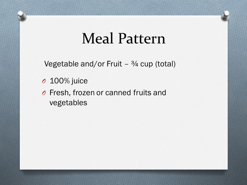 Meal Pattern Vegetable and/or Fruit – ¾ cup (total) O 100% juice O Fresh, frozen or canned fruits and vegetables