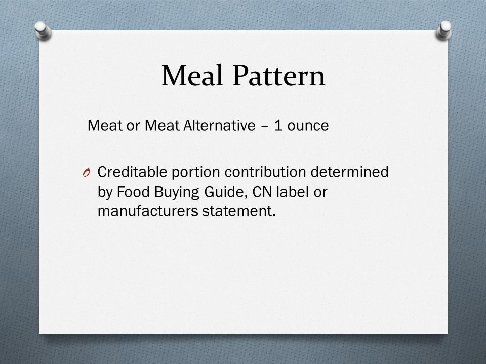 Meal Pattern Meat or Meat Alternative – 1 ounce O Creditable portion contribution determined by Food Buying Guide, CN label or manufacturers statement.