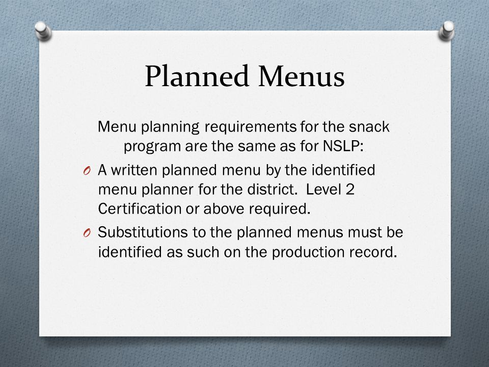 Planned Menus Menu planning requirements for the snack program are the same as for NSLP: O A written planned menu by the identified menu planner for the district.