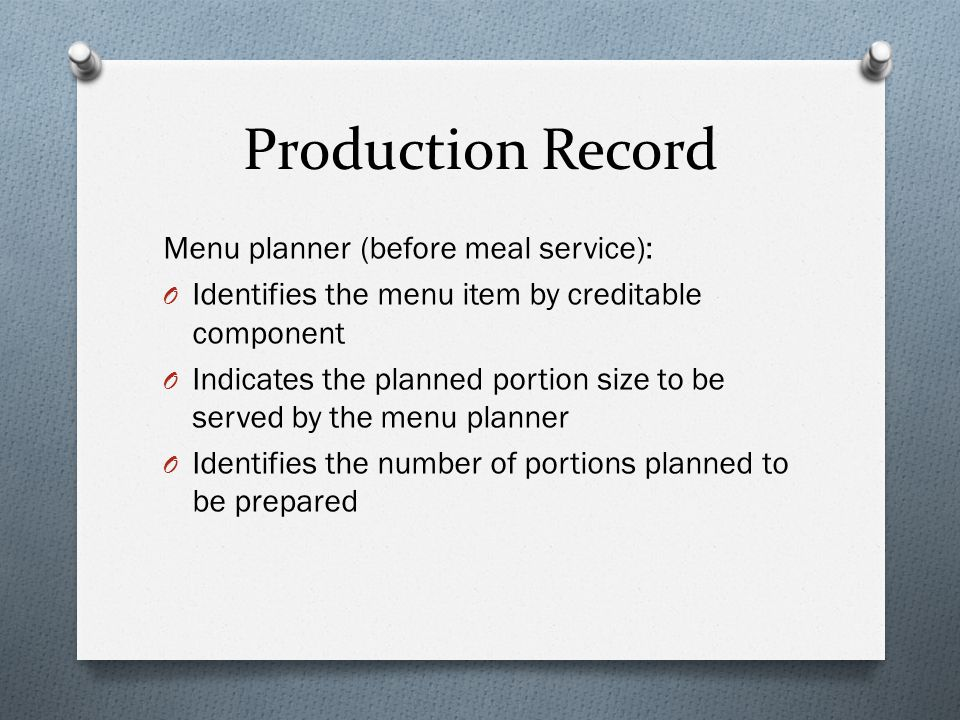 Production Record Menu planner (before meal service): O Identifies the menu item by creditable component O Indicates the planned portion size to be served by the menu planner O Identifies the number of portions planned to be prepared
