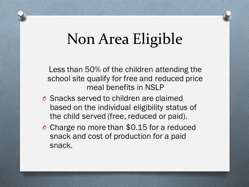 Non Area Eligible Less than 50% of the children attending the school site qualify for free and reduced price meal benefits in NSLP O Snacks served to children are claimed based on the individual eligibility status of the child served (free, reduced or paid).