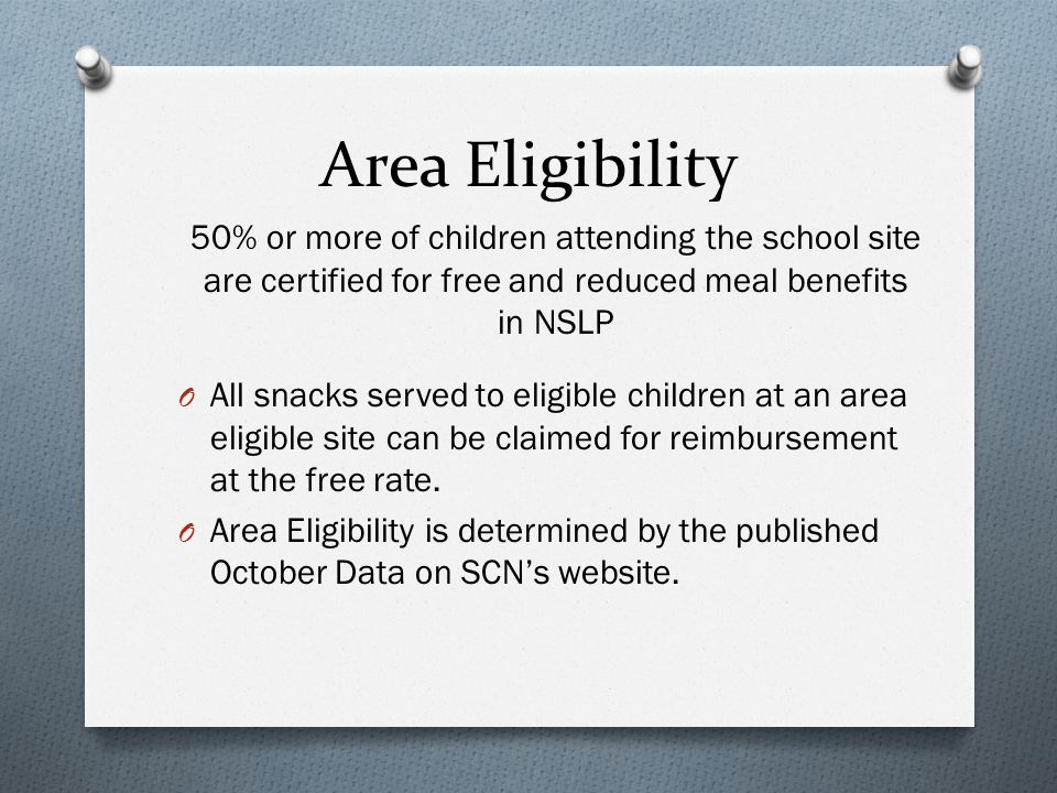 Area Eligibility 50% or more of children attending the school site are certified for free and reduced meal benefits in NSLP O All snacks served to eligible children at an area eligible site can be claimed for reimbursement at the free rate.