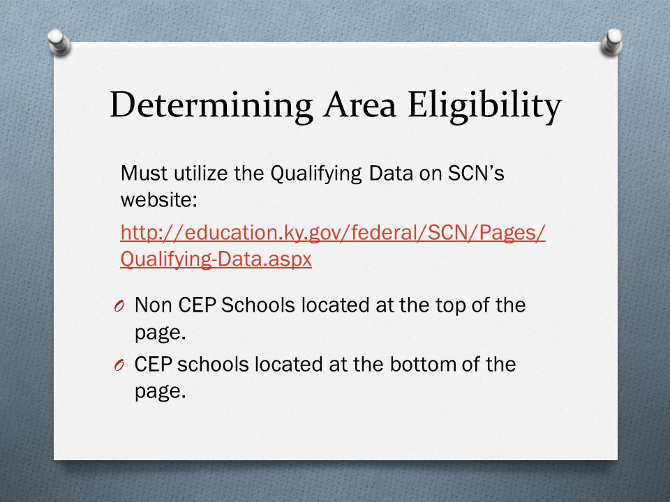 Determining Area Eligibility Must utilize the Qualifying Data on SCN's website: http://education.ky.gov/federal/SCN/Pages/ Qualifying-Data.aspx O Non CEP Schools located at the top of the page.