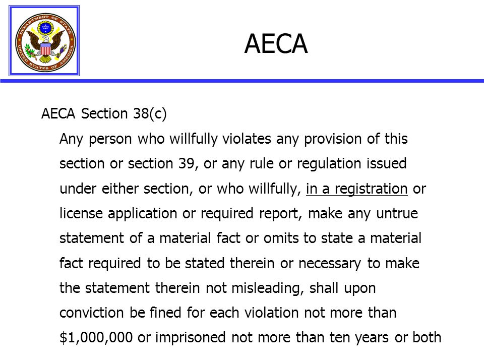 AECA AECA Section 38(c) Any person who willfully violates any provision of this section or section 39, or any rule or regulation issued under either section, or who willfully, in a registration or license application or required report, make any untrue statement of a material fact or omits to state a material fact required to be stated therein or necessary to make the statement therein not misleading, shall upon conviction be fined for each violation not more than $1,000,000 or imprisoned not more than ten years or both