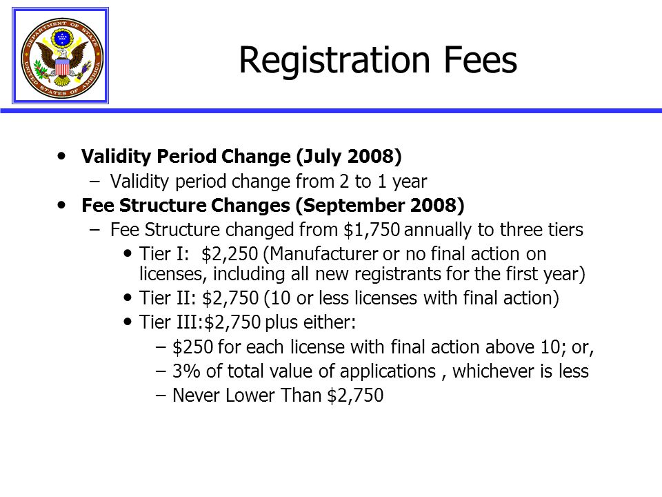 Registration Fees Validity Period Change (July 2008) –Validity period change from 2 to 1 year Fee Structure Changes (September 2008) –Fee Structure changed from $1,750 annually to three tiers Tier I: $2,250 (Manufacturer or no final action on licenses, including all new registrants for the first year) Tier II: $2,750 (10 or less licenses with final action) Tier III:$2,750 plus either: –$250 for each license with final action above 10; or, –3% of total value of applications, whichever is less –Never Lower Than $2,750