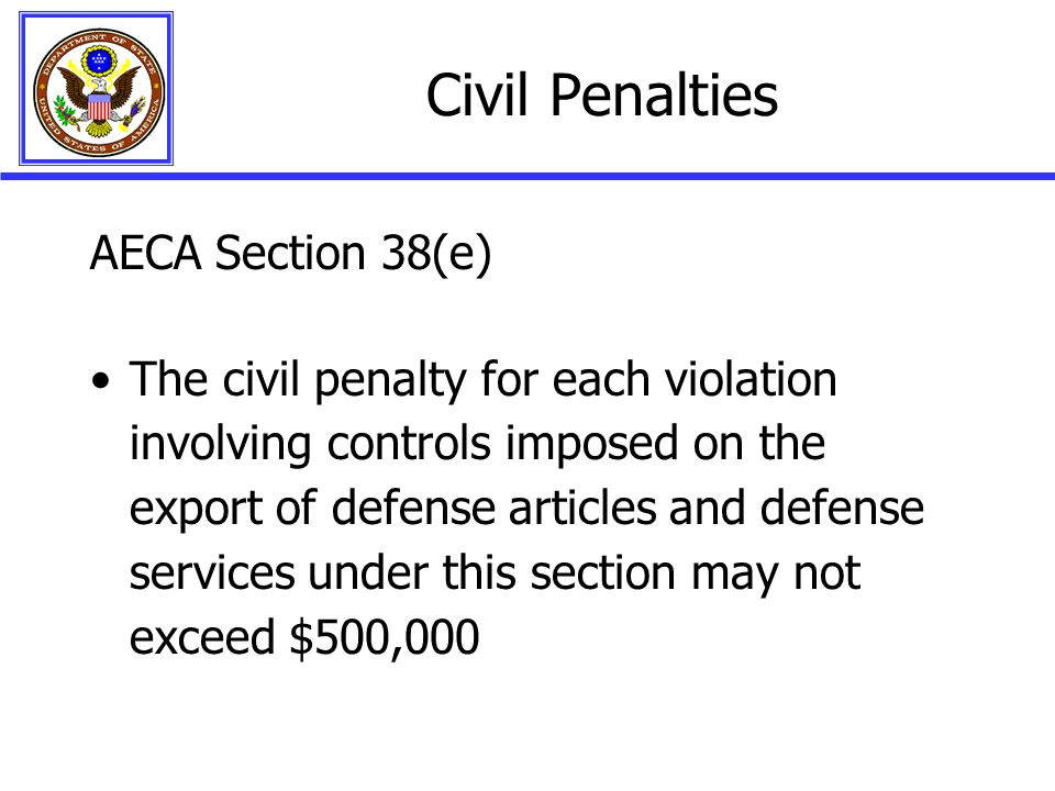 Civil Penalties AECA Section 38(e) The civil penalty for each violation involving controls imposed on the export of defense articles and defense services under this section may not exceed $500,000