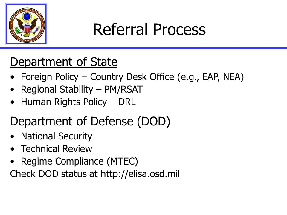 Department of State Foreign Policy – Country Desk Office (e.g., EAP, NEA) Regional Stability – PM/RSAT Human Rights Policy – DRL Department of Defense (DOD) National Security Technical Review Regime Compliance (MTEC) Check DOD status at http://elisa.osd.mil Referral Process