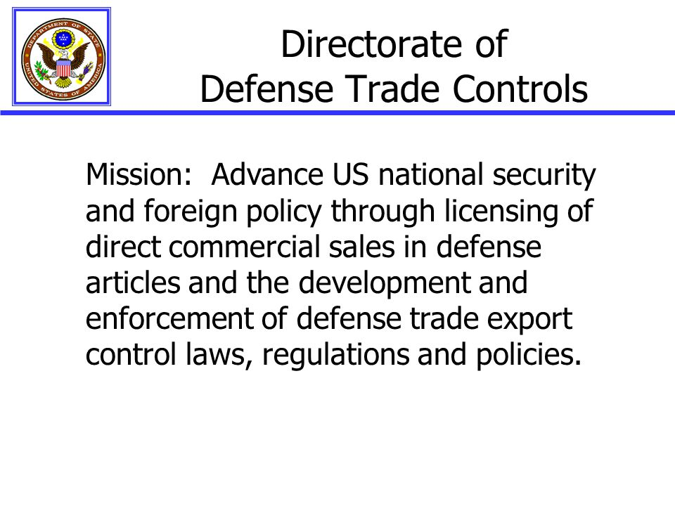 Directorate of Defense Trade Controls Mission: Advance US national security and foreign policy through licensing of direct commercial sales in defense articles and the development and enforcement of defense trade export control laws, regulations and policies.