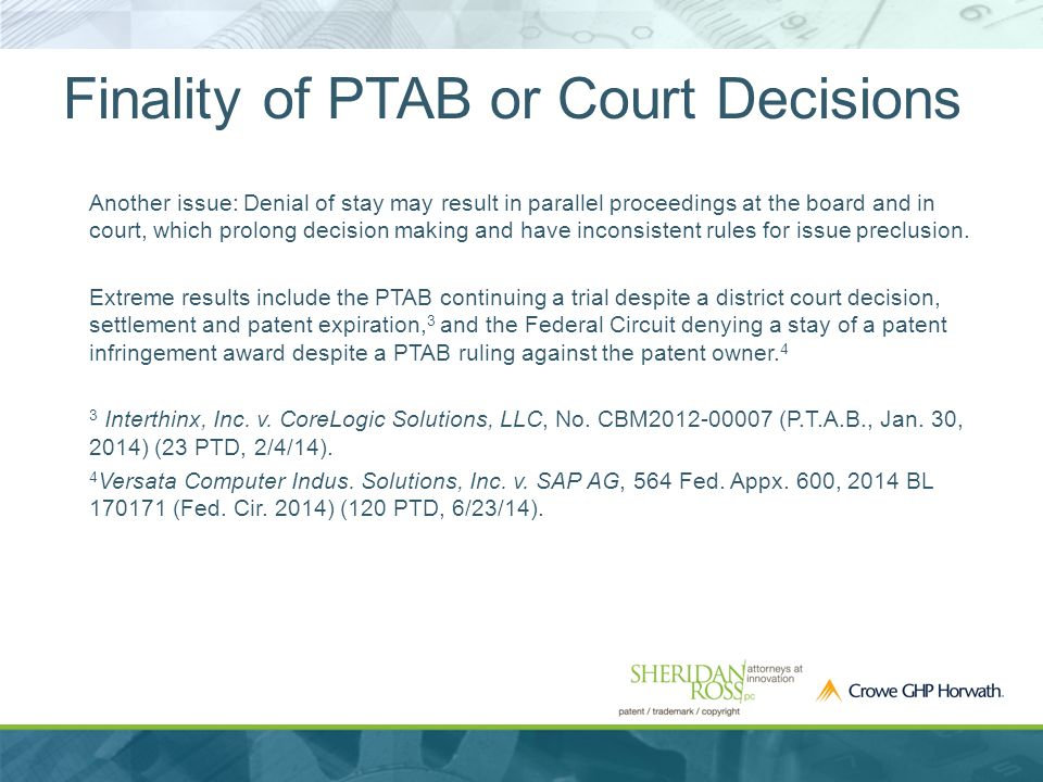 Finality of PTAB or Court Decisions Another issue: Denial of stay may result in parallel proceedings at the board and in court, which prolong decision making and have inconsistent rules for issue preclusion.