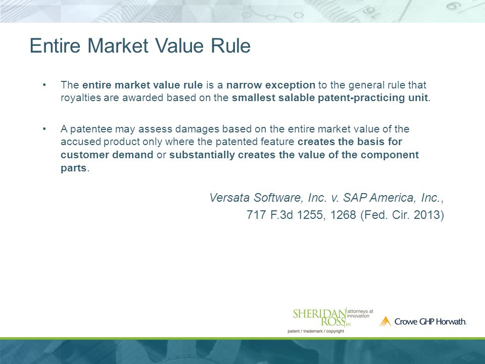 Entire Market Value Rule The entire market value rule is a narrow exception to the general rule that royalties are awarded based on the smallest salable patent-practicing unit.