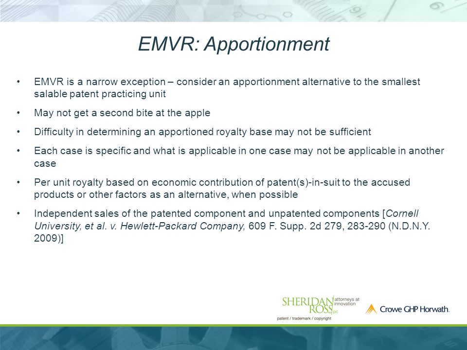 EMVR: Apportionment EMVR is a narrow exception – consider an apportionment alternative to the smallest salable patent practicing unit May not get a second bite at the apple Difficulty in determining an apportioned royalty base may not be sufficient Each case is specific and what is applicable in one case may not be applicable in another case Per unit royalty based on economic contribution of patent(s)-in-suit to the accused products or other factors as an alternative, when possible Independent sales of the patented component and unpatented components [Cornell University, et al.