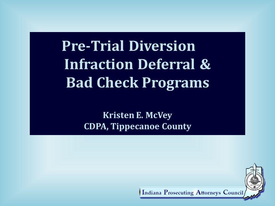 Pre-Trial Diversion Infraction Deferral & Bad Check Programs Kristen E. McVey CDPA, Tippecanoe County