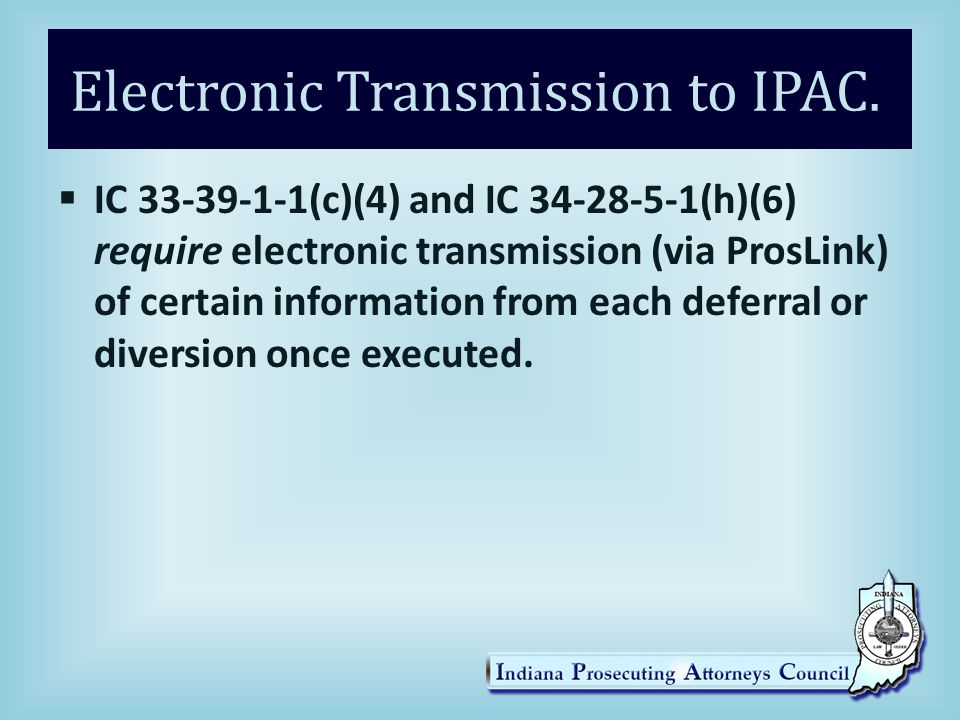 Electronic Transmission to IPAC.  IC 33-39-1-1(c)(4) and IC 34-28-5-1(h)(6) require electronic transmission (via ProsLink) of certain information fro