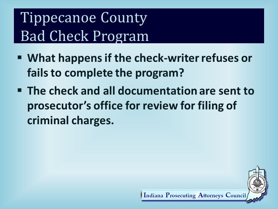 Tippecanoe County Bad Check Program  What happens if the check-writer refuses or fails to complete the program?  The check and all documentation are