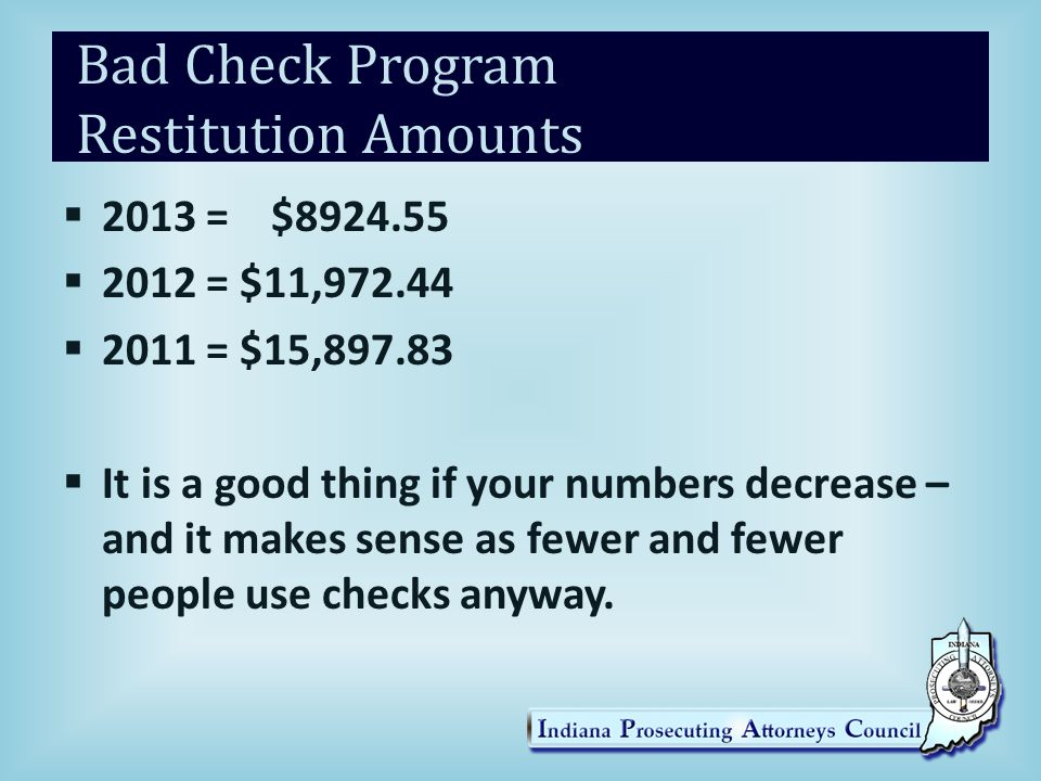 Bad Check Program Restitution Amounts  2013 = $8924.55  2012 = $11,972.44  2011 = $15,897.83  It is a good thing if your numbers decrease – and it