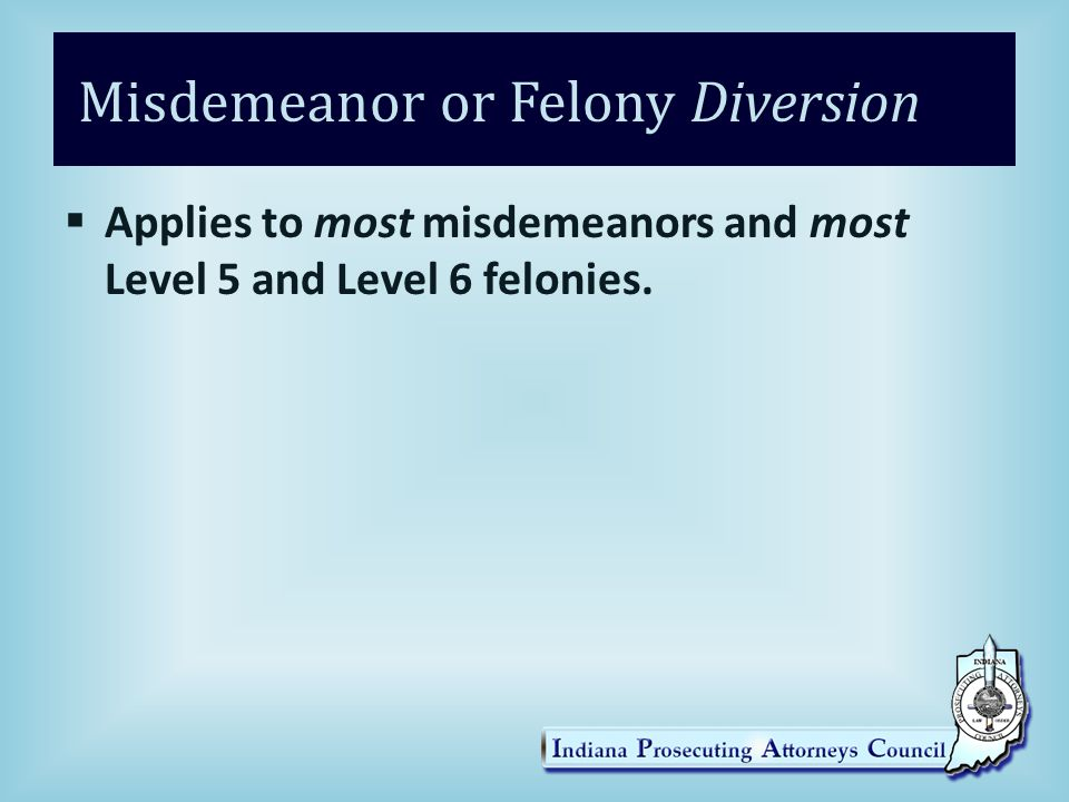Misdemeanor or Felony Diversion  Applies to most misdemeanors and most Level 5 and Level 6 felonies.