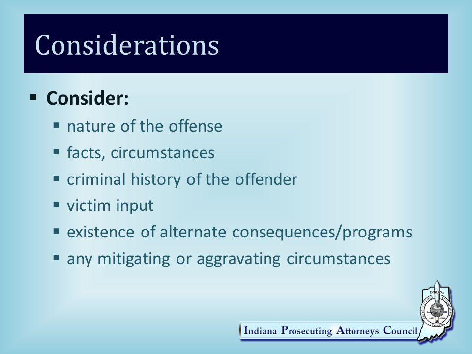 Considerations  Consider:  nature of the offense  facts, circumstances  criminal history of the offender  victim input  existence of alternate c