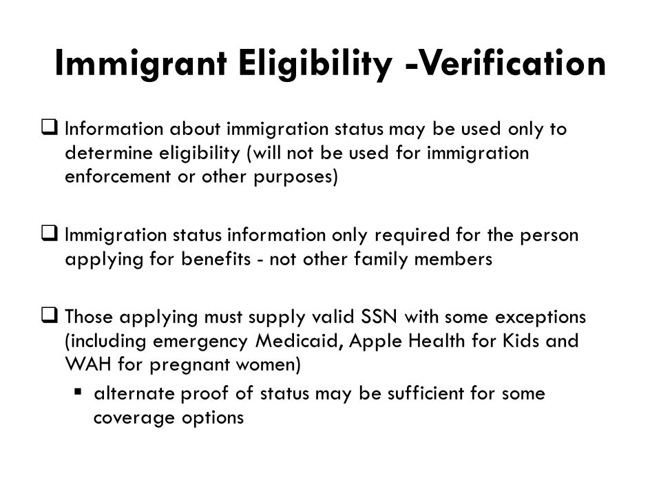 Immigrant Eligibility -Verification  Information about immigration status may be used only to determine eligibility (will not be used for immigration enforcement or other purposes)  Immigration status information only required for the person applying for benefits - not other family members  Those applying must supply valid SSN with some exceptions (including emergency Medicaid, Apple Health for Kids and WAH for pregnant women)  alternate proof of status may be sufficient for some coverage options