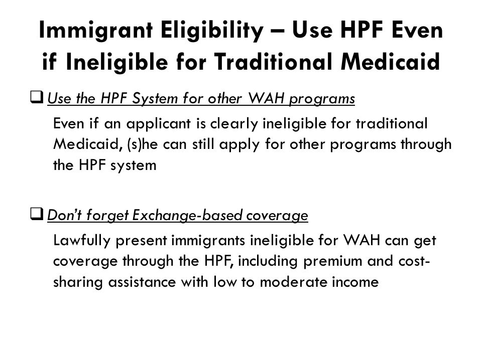Immigrant Eligibility – Use HPF Even if Ineligible for Traditional Medicaid  Use the HPF System for other WAH programs Even if an applicant is clearly ineligible for traditional Medicaid, (s)he can still apply for other programs through the HPF system  Don't forget Exchange-based coverage Lawfully present immigrants ineligible for WAH can get coverage through the HPF, including premium and cost- sharing assistance with low to moderate income