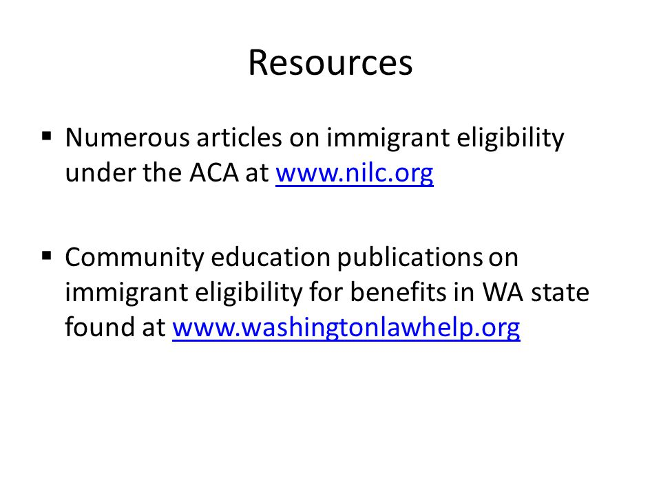 Resources  Numerous articles on immigrant eligibility under the ACA at www.nilc.orgwww.nilc.org  Community education publications on immigrant eligibility for benefits in WA state found at www.washingtonlawhelp.orgwww.washingtonlawhelp.org