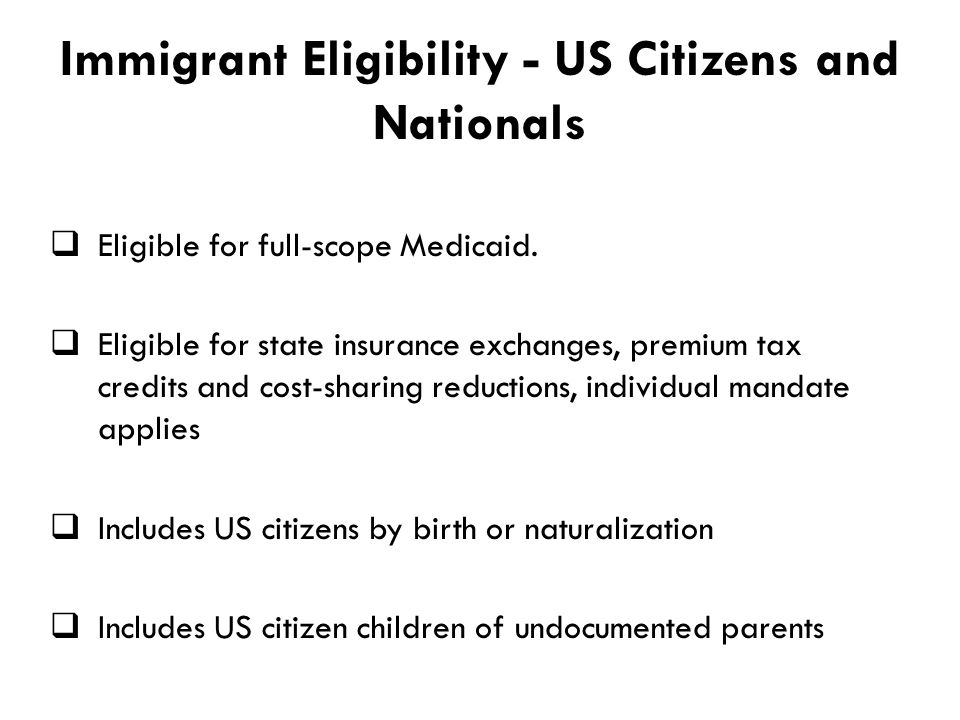 Immigrant Eligibility - US Citizens and Nationals  Eligible for full-scope Medicaid.