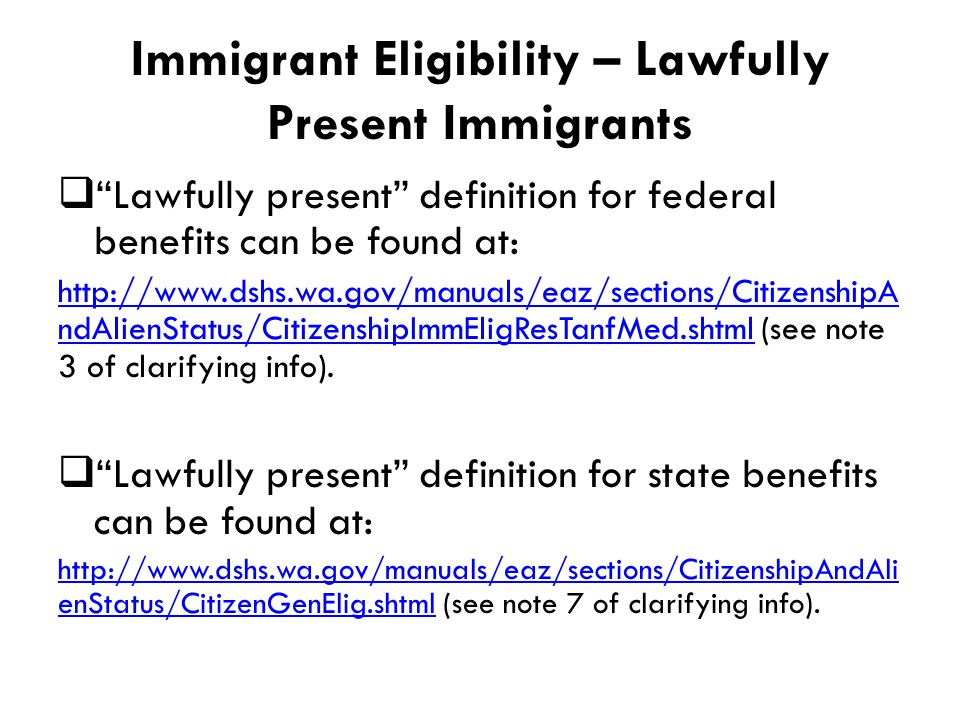 Immigrant Eligibility – Lawfully Present Immigrants  Lawfully present definition for federal benefits can be found at: http://www.dshs.wa.gov/manuals/eaz/sections/CitizenshipA ndAlienStatus/CitizenshipImmEligResTanfMed.shtmlhttp://www.dshs.wa.gov/manuals/eaz/sections/CitizenshipA ndAlienStatus/CitizenshipImmEligResTanfMed.shtml (see note 3 of clarifying info).