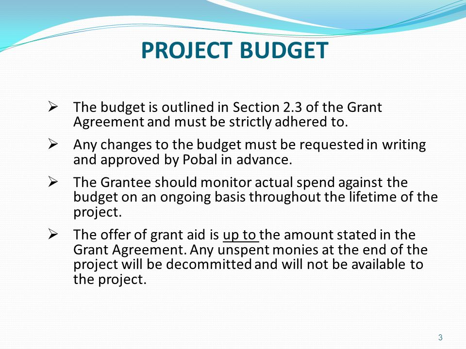 PAYMENT OF GRANT AID The following documentation must be submitted and approved by Pobal prior to the release of the initial payment of your grant aid:-  Executed Grant Agreement  Details of dedicated bank account / Details of cost centre approach  Evidence of compliance with all relevant project specific conditions and pre-payment conditions as detailed in your Grant Agreement (Sections 3 & 4)  Tax Clearance Certificate (Refer to Guidance Notes for Grantees Section 6) 4