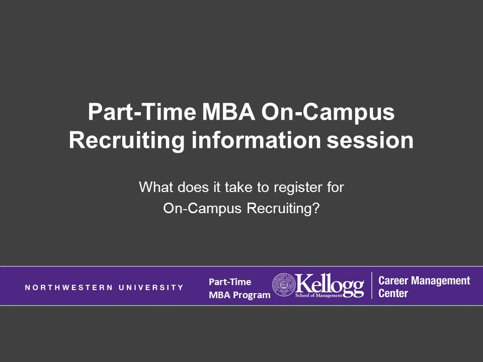 Part-Time MBA On-Campus Recruiting information session What does it take to register for On-Campus Recruiting.