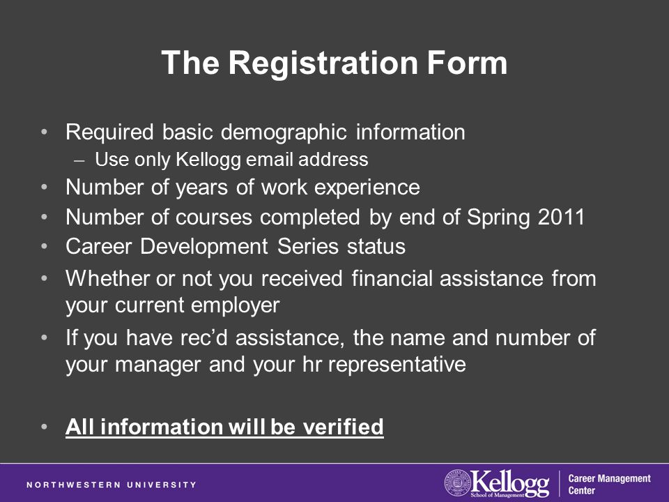 The Registration Form Required basic demographic information –Use only Kellogg email address Number of years of work experience Number of courses completed by end of Spring 2011 Career Development Series status Whether or not you received financial assistance from your current employer If you have rec'd assistance, the name and number of your manager and your hr representative All information will be verified