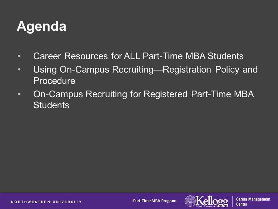 Agenda Career Resources for ALL Part-Time MBA Students Using On-Campus Recruiting—Registration Policy and Procedure On-Campus Recruiting for Registered Part-Time MBA Students Part-Time MBA Program