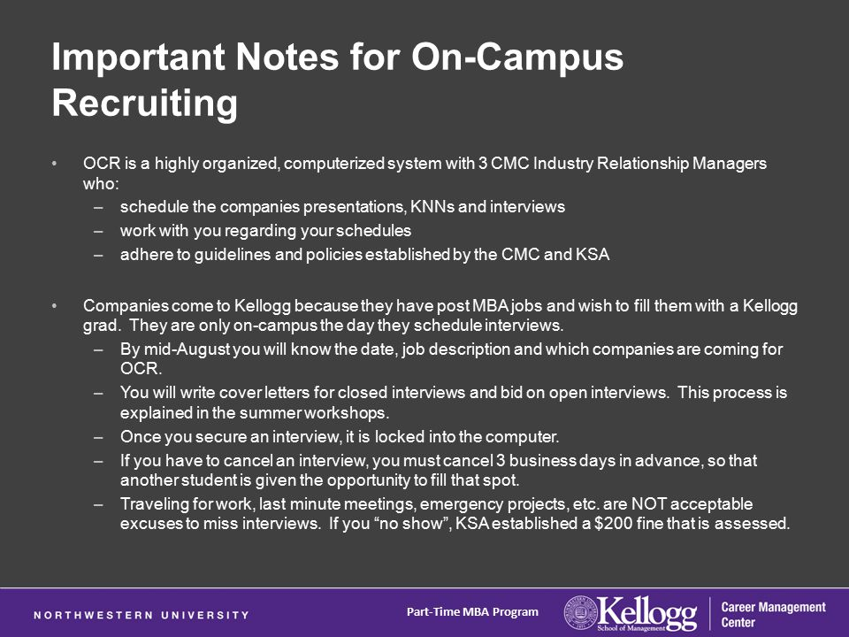 Important Notes for On-Campus Recruiting OCR is a highly organized, computerized system with 3 CMC Industry Relationship Managers who: –schedule the companies presentations, KNNs and interviews –work with you regarding your schedules –adhere to guidelines and policies established by the CMC and KSA Companies come to Kellogg because they have post MBA jobs and wish to fill them with a Kellogg grad.