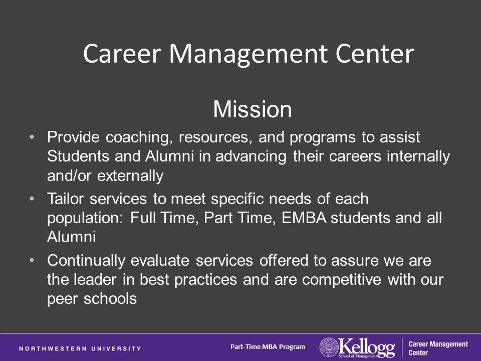 Mission Provide coaching, resources, and programs to assist Students and Alumni in advancing their careers internally and/or externally Tailor services to meet specific needs of each population: Full Time, Part Time, EMBA students and all Alumni Continually evaluate services offered to assure we are the leader in best practices and are competitive with our peer schools Career Management Center Part-Time MBA Program
