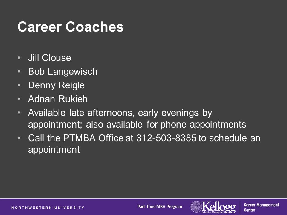 Career Coaches Jill Clouse Bob Langewisch Denny Reigle Adnan Rukieh Available late afternoons, early evenings by appointment; also available for phone appointments Call the PTMBA Office at 312-503-8385 to schedule an appointment Part-Time MBA Program