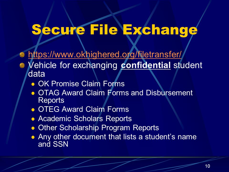 10 Secure File Exchange https://www.okhighered.org/filetransfer/ Vehicle for exchanging confidential student data OK Promise Claim Forms OTAG Award Claim Forms and Disbursement Reports OTEG Award Claim Forms Academic Scholars Reports Other Scholarship Program Reports Any other document that lists a student's name and SSN