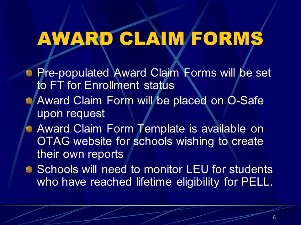4 AWARD CLAIM FORMS Pre-populated Award Claim Forms will be set to FT for Enrollment status Award Claim Form will be placed on O-Safe upon request Award Claim Form Template is available on OTAG website for schools wishing to create their own reports Schools will need to monitor LEU for students who have reached lifetime eligibility for PELL.