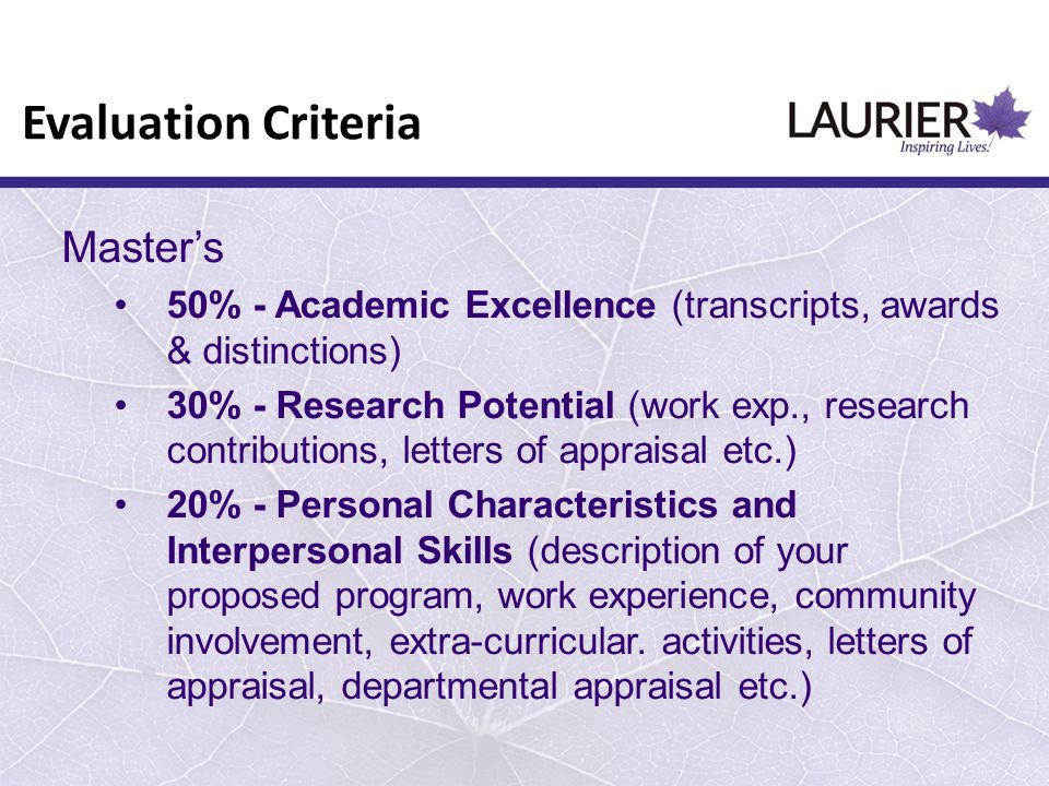 Master's 50% - Academic Excellence (transcripts, awards & distinctions) 30% - Research Potential (work exp., research contributions, letters of apprai