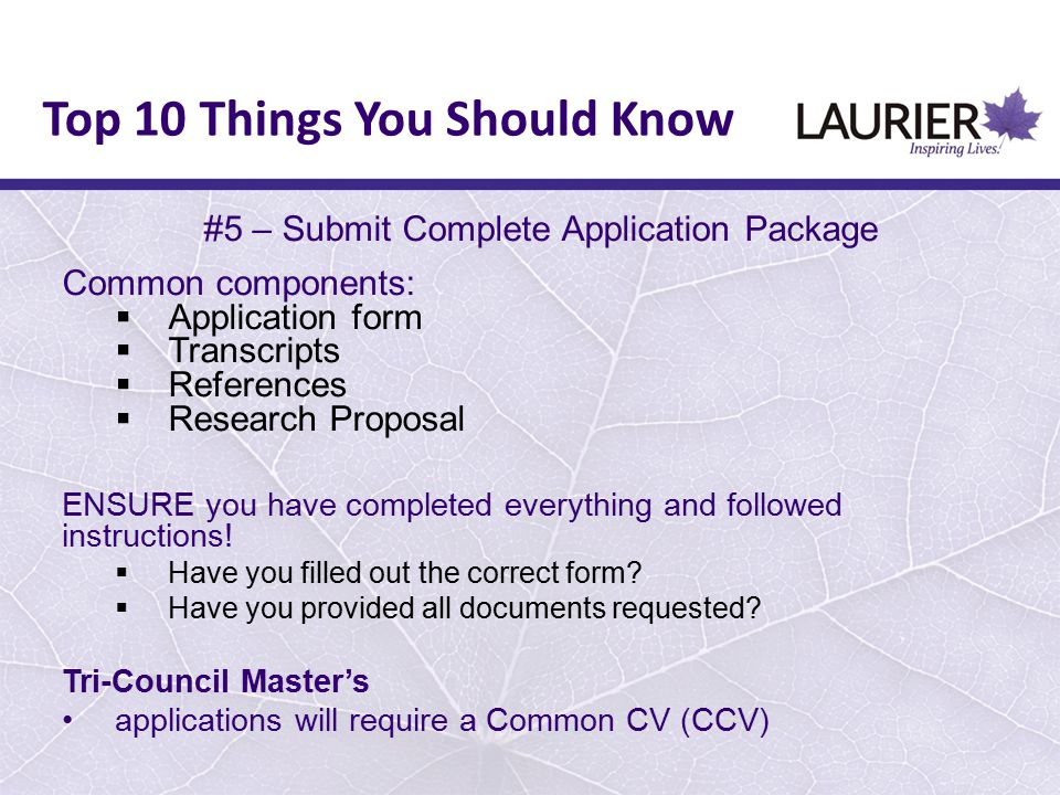 #5 – Submit Complete Application Package Common components:  Application form  Transcripts  References  Research Proposal ENSURE you have complete