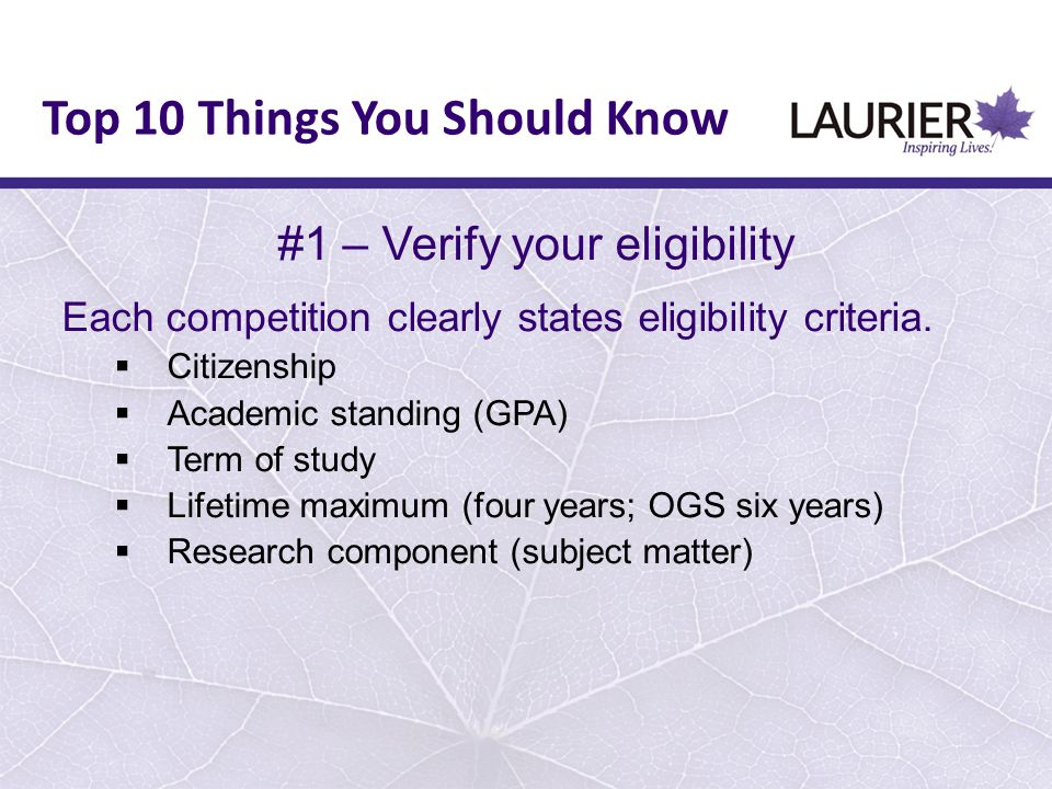 #1 – Verify your eligibility Each competition clearly states eligibility criteria.  Citizenship  Academic standing (GPA)  Term of study  Lifetime