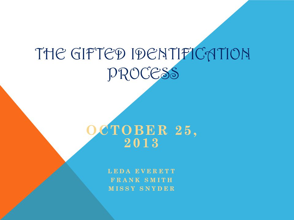THE GIFTED IDENTIFICATION PROCESS OCTOBER 25, 2013 LEDA EVERETT FRANK SMITH MISSY SNYDER