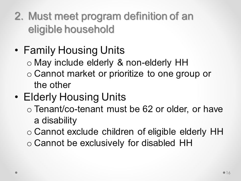 2.Must meet program definition of an eligible household Family Housing Units o May include elderly & non-elderly HH o Cannot market or prioritize to one group or the other Elderly Housing Units o Tenant/co-tenant must be 62 or older, or have a disability o Cannot exclude children of eligible elderly HH o Cannot be exclusively for disabled HH 16