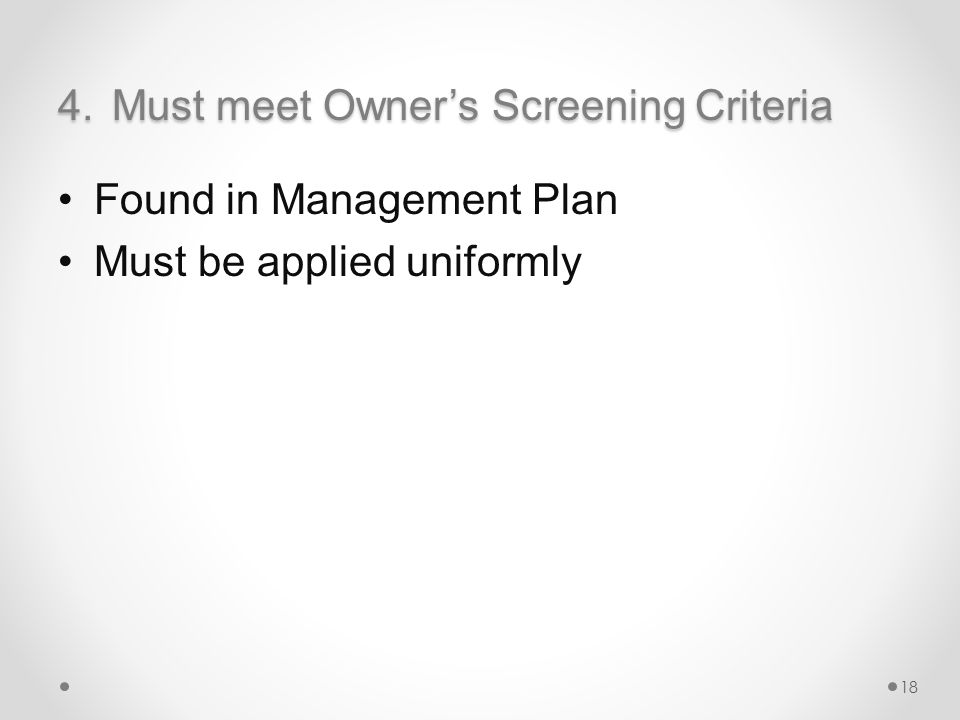 4.Must meet Owner's Screening Criteria Found in Management Plan Must be applied uniformly 18