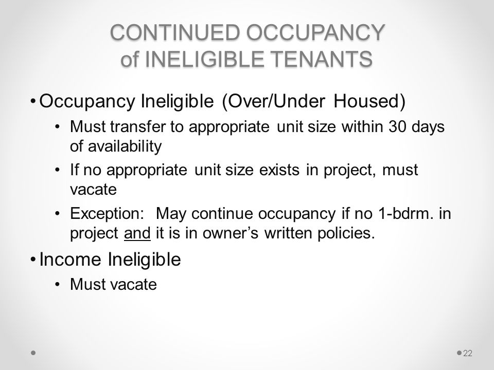 CONTINUED OCCUPANCY of INELIGIBLE TENANTS Occupancy Ineligible (Over/Under Housed) Must transfer to appropriate unit size within 30 days of availability If no appropriate unit size exists in project, must vacate Exception: May continue occupancy if no 1-bdrm.