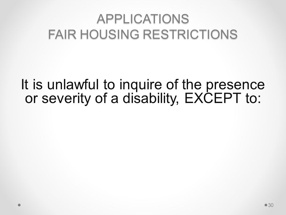 APPLICATIONS FAIR HOUSING RESTRICTIONS It is unlawful to inquire of the presence or severity of a disability, EXCEPT to: 30